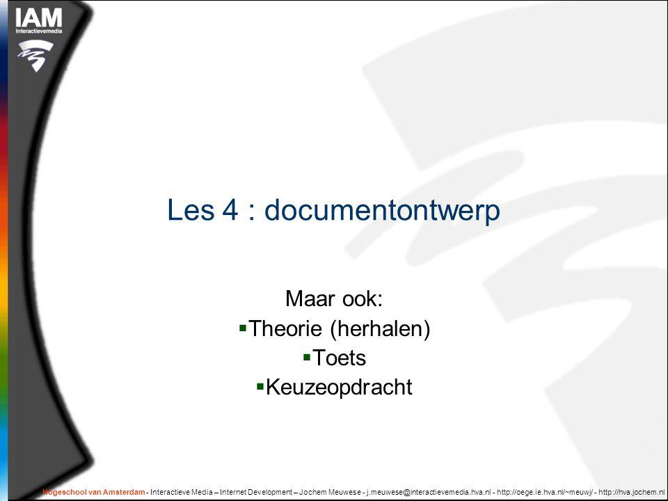 Hogeschool van Amsterdam - Interactieve Media – Internet Development – Jochem Meuwese - j.meuwese@interactievemedia.hva.nl - http://oege.ie.hva.nl/~meuwj/ - http://hva.jochem.nl Les 4 : documentontwerp Maar ook:  Theorie (herhalen)  Toets  Keuzeopdracht