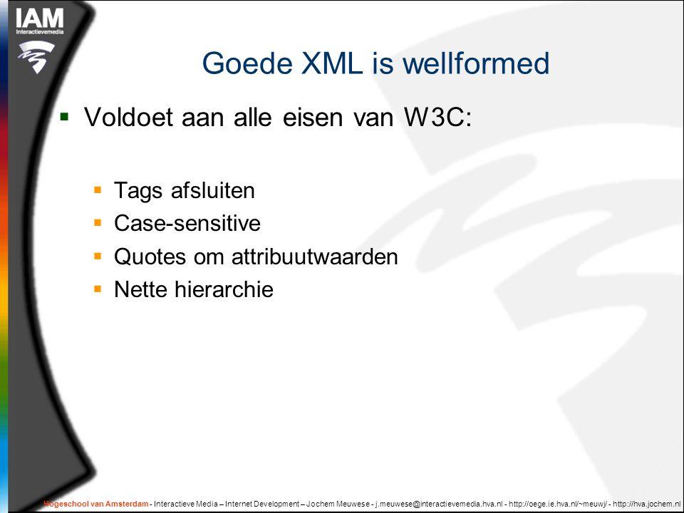 Hogeschool van Amsterdam - Interactieve Media – Internet Development – Jochem Meuwese - j.meuwese@interactievemedia.hva.nl - http://oege.ie.hva.nl/~meuwj/ - http://hva.jochem.nl Goede XML is wellformed  Voldoet aan alle eisen van W3C:  Tags afsluiten  Case-sensitive  Quotes om attribuutwaarden  Nette hierarchie