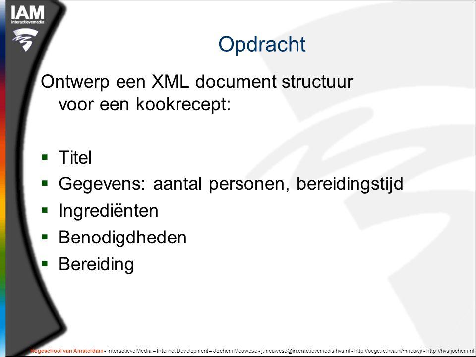 Hogeschool van Amsterdam - Interactieve Media – Internet Development – Jochem Meuwese - j.meuwese@interactievemedia.hva.nl - http://oege.ie.hva.nl/~meuwj/ - http://hva.jochem.nl Opdracht Ontwerp een XML document structuur voor een kookrecept:  Titel  Gegevens: aantal personen, bereidingstijd  Ingrediënten  Benodigdheden  Bereiding