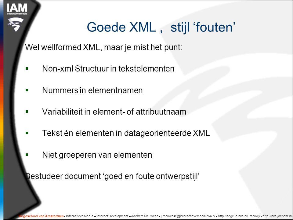 Hogeschool van Amsterdam - Interactieve Media – Internet Development – Jochem Meuwese - j.meuwese@interactievemedia.hva.nl - http://oege.ie.hva.nl/~meuwj/ - http://hva.jochem.nl Goede XML, stijl 'fouten' Wel wellformed XML, maar je mist het punt:  Non-xml Structuur in tekstelementen  Nummers in elementnamen  Variabiliteit in element- of attribuutnaam  Tekst én elementen in datageorienteerde XML  Niet groeperen van elementen Bestudeer document 'goed en foute ontwerpstijl'
