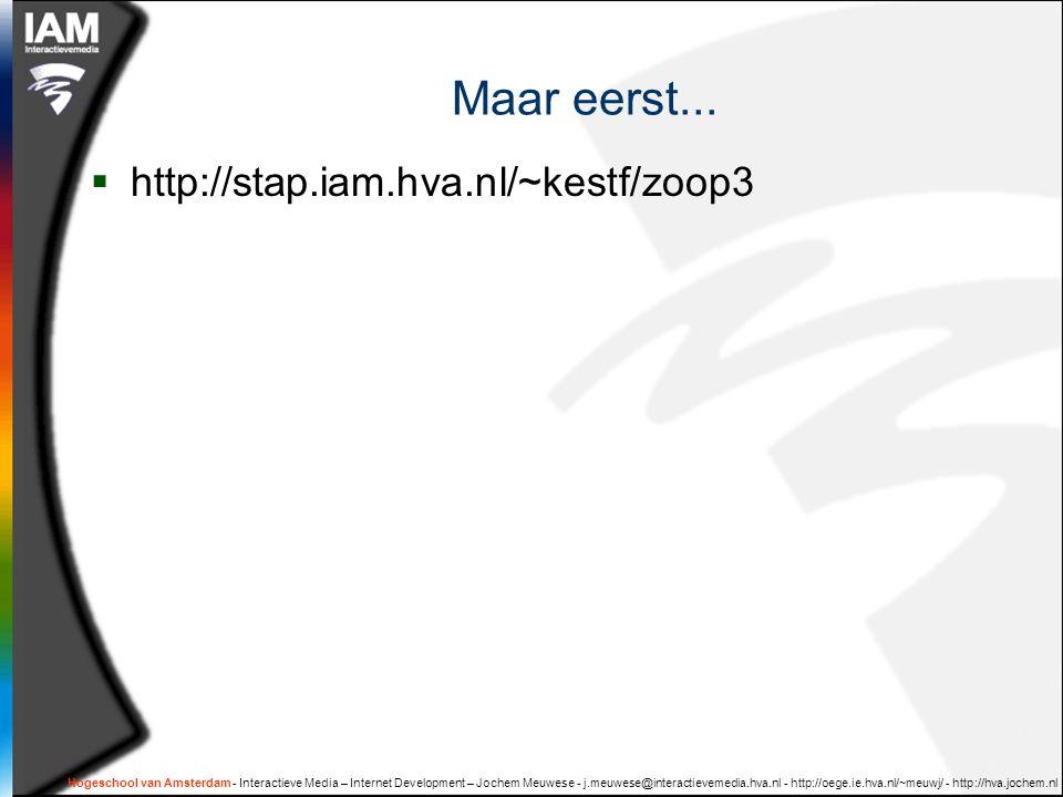Hogeschool van Amsterdam - Interactieve Media – Internet Development – Jochem Meuwese - j.meuwese@interactievemedia.hva.nl - http://oege.ie.hva.nl/~meuwj/ - http://hva.jochem.nl Maar eerst...