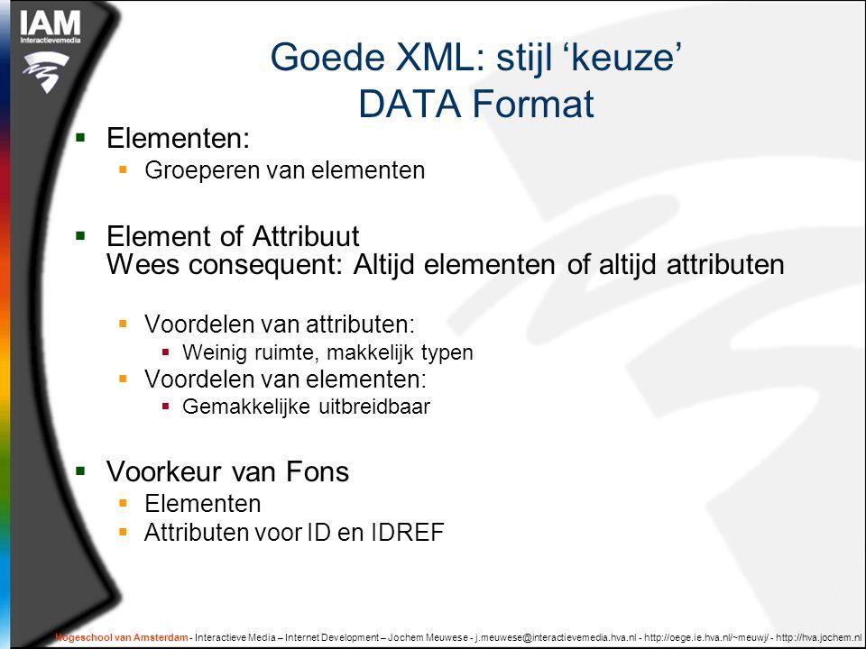 Hogeschool van Amsterdam - Interactieve Media – Internet Development – Jochem Meuwese - j.meuwese@interactievemedia.hva.nl - http://oege.ie.hva.nl/~meuwj/ - http://hva.jochem.nl Goede XML: stijl 'keuze' DATA Format  Elementen:  Groeperen van elementen  Element of Attribuut Wees consequent: Altijd elementen of altijd attributen  Voordelen van attributen:  Weinig ruimte, makkelijk typen  Voordelen van elementen:  Gemakkelijke uitbreidbaar  Voorkeur van Fons  Elementen  Attributen voor ID en IDREF