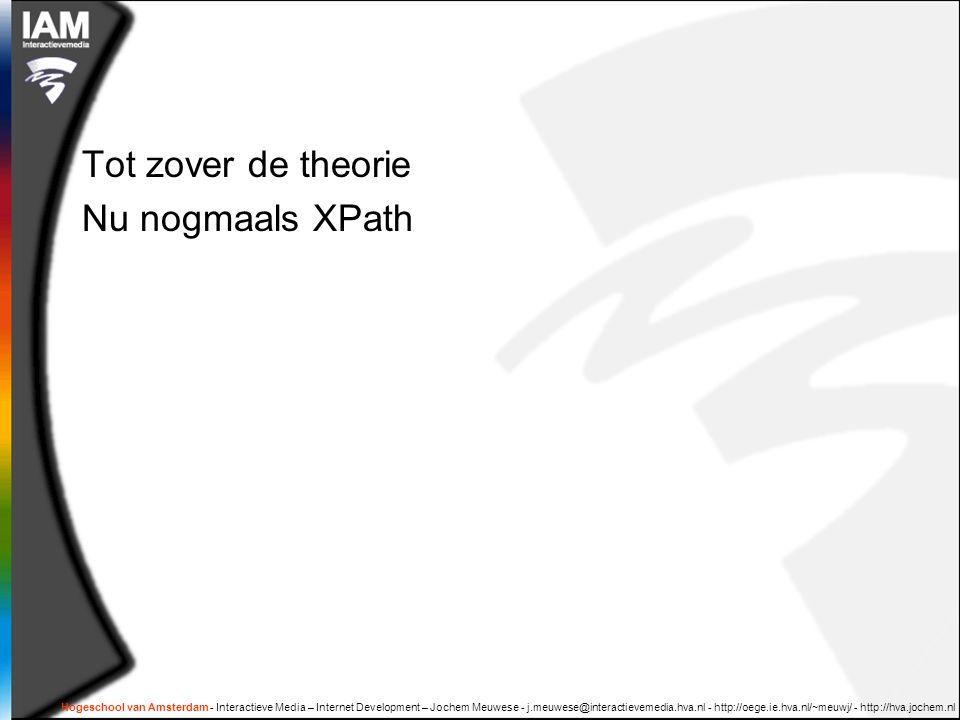 Hogeschool van Amsterdam - Interactieve Media – Internet Development – Jochem Meuwese - j.meuwese@interactievemedia.hva.nl - http://oege.ie.hva.nl/~meuwj/ - http://hva.jochem.nl Tot zover de theorie Nu nogmaals XPath