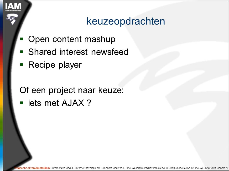 Hogeschool van Amsterdam - Interactieve Media – Internet Development – Jochem Meuwese - j.meuwese@interactievemedia.hva.nl - http://oege.ie.hva.nl/~meuwj/ - http://hva.jochem.nl keuzeopdrachten  Open content mashup  Shared interest newsfeed  Recipe player Of een project naar keuze:  iets met AJAX