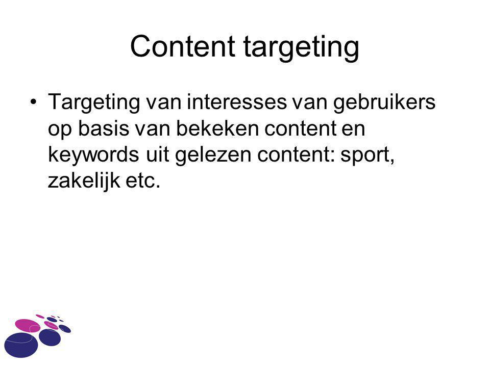 Content targeting Targeting van interesses van gebruikers op basis van bekeken content en keywords uit gelezen content: sport, zakelijk etc.