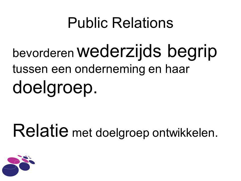 Public Relations bevorderen wederzijds begrip tussen een onderneming en haar doelgroep. Relatie met doelgroep ontwikkelen.