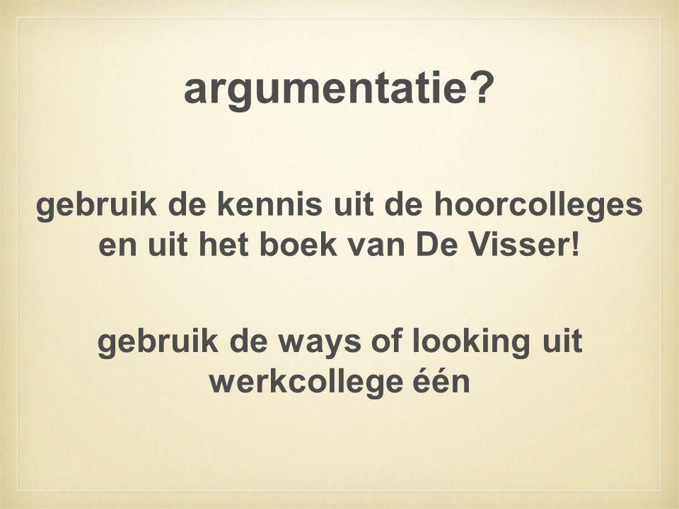 argumentatie? gebruik de ways of looking uit werkcollege één gebruik de kennis uit de hoorcolleges en uit het boek van De Visser!