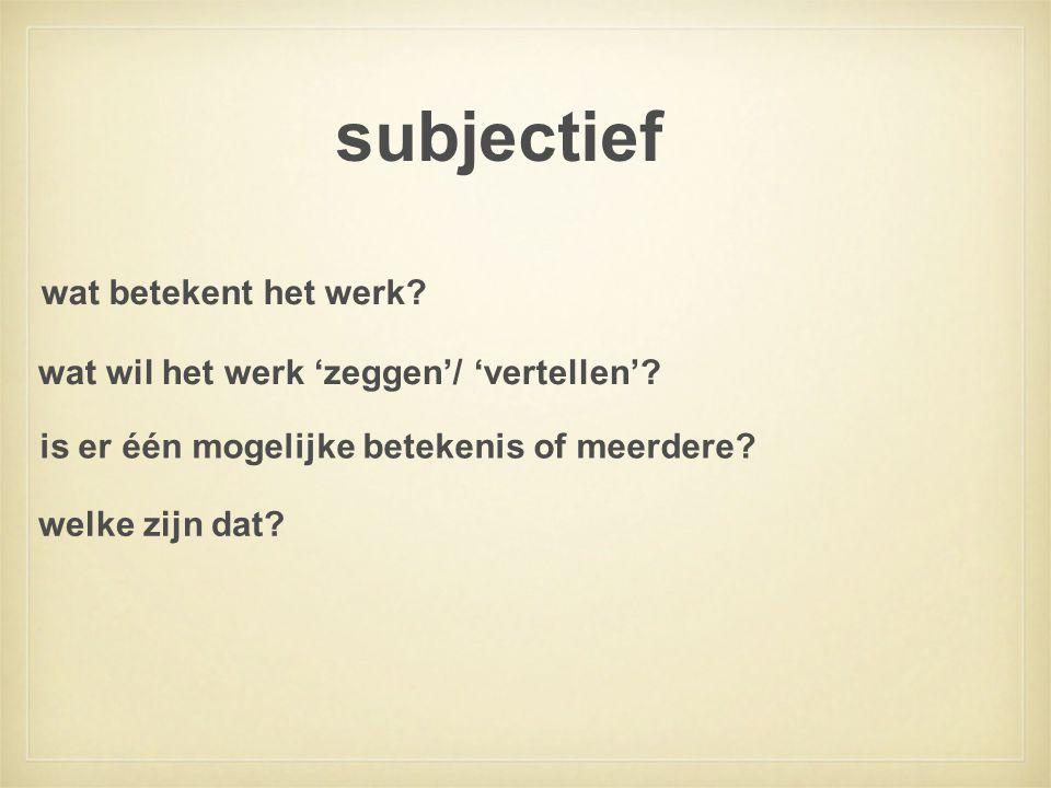 subjectief wat wil het werk 'zeggen'/ 'vertellen'? wat betekent het werk? is er één mogelijke betekenis of meerdere? welke zijn dat?