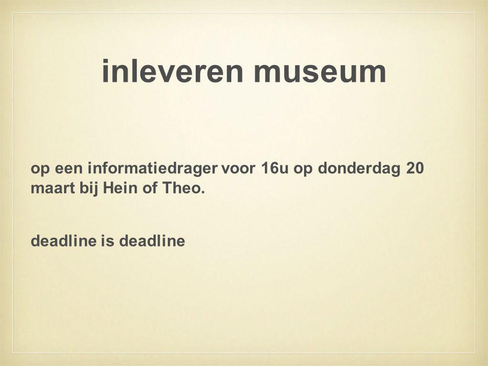 inleveren museum op een informatiedrager voor 16u op donderdag 20 maart bij Hein of Theo. deadline is deadline