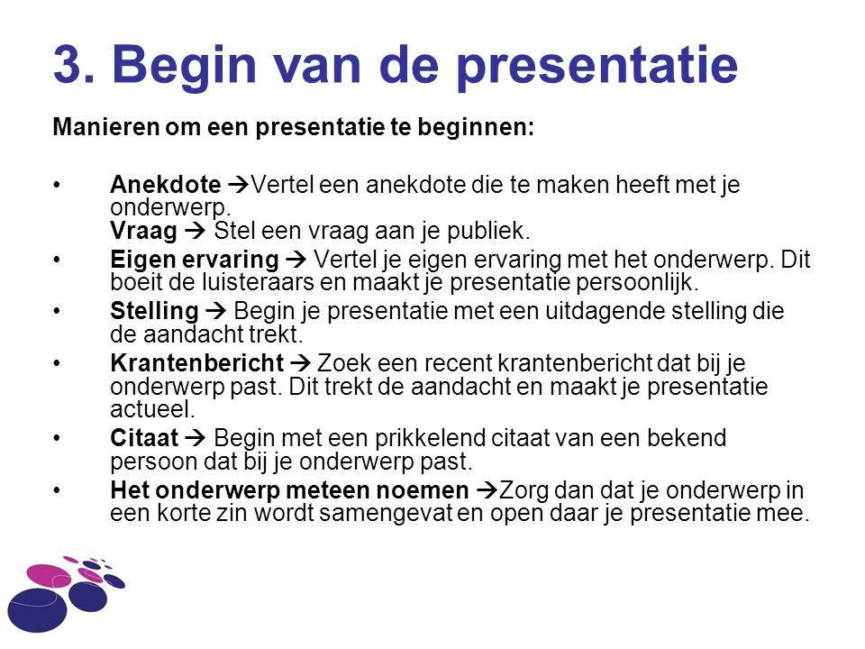 3. Begin van de presentatie Manieren om een presentatie te beginnen: Anekdote  Vertel een anekdote die te maken heeft met je onderwerp. Vraag  Stel