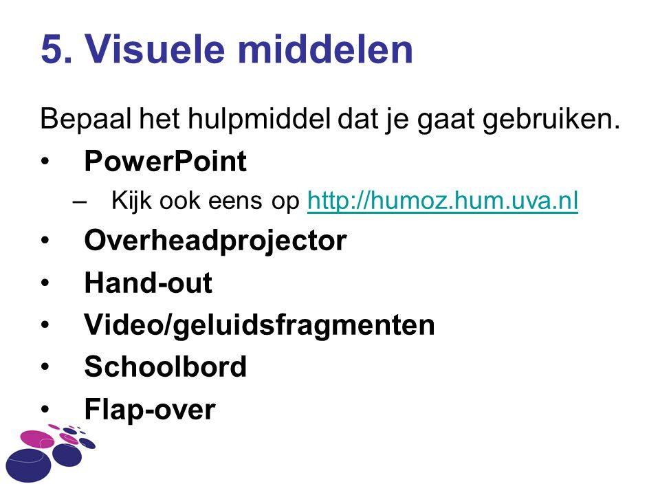 5. Visuele middelen Bepaal het hulpmiddel dat je gaat gebruiken. PowerPoint –Kijk ook eens op http://humoz.hum.uva.nlhttp://humoz.hum.uva.nl Overheadp