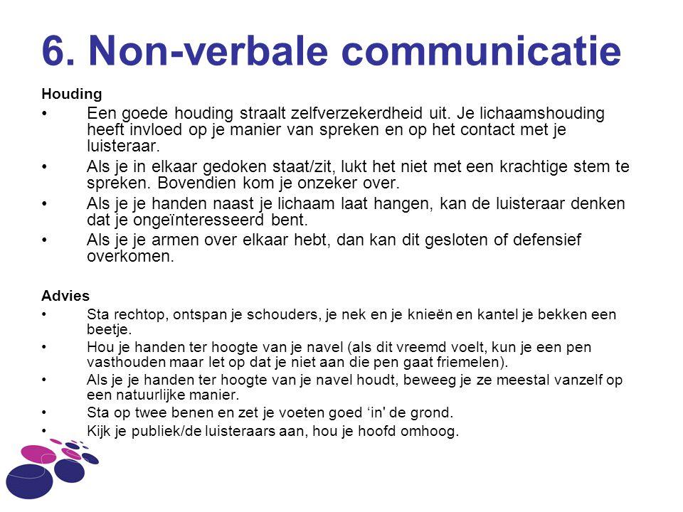 6. Non-verbale communicatie Houding Een goede houding straalt zelfverzekerdheid uit. Je lichaamshouding heeft invloed op je manier van spreken en op h