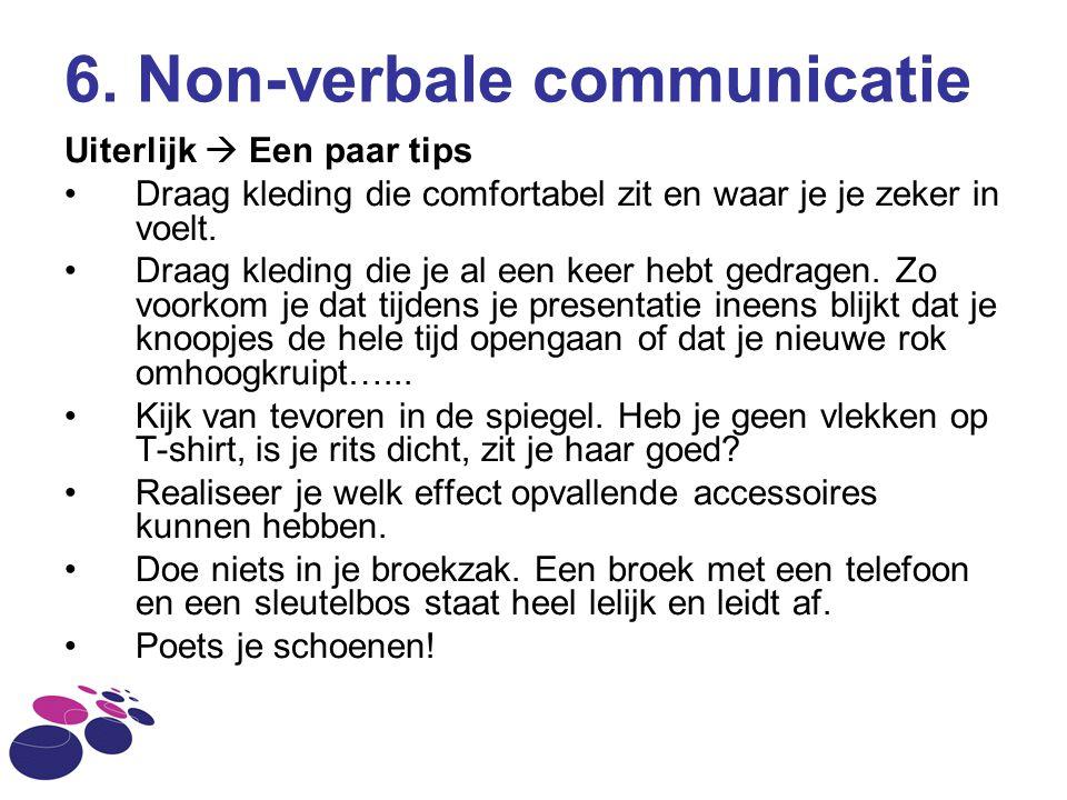 6. Non-verbale communicatie Uiterlijk  Een paar tips Draag kleding die comfortabel zit en waar je je zeker in voelt. Draag kleding die je al een keer