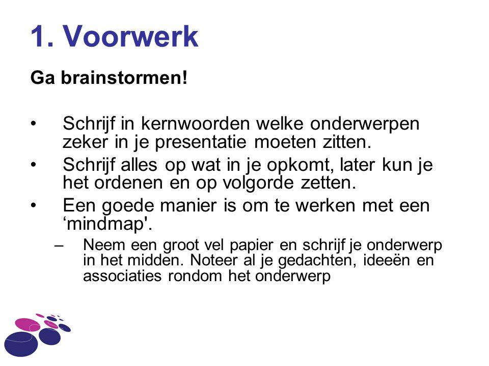 1. Voorwerk Ga brainstormen! Schrijf in kernwoorden welke onderwerpen zeker in je presentatie moeten zitten. Schrijf alles op wat in je opkomt, later