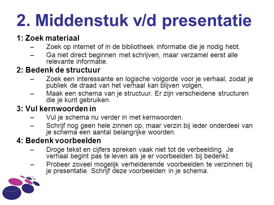 2. Middenstuk v/d presentatie 1: Zoek materiaal –Zoek op internet of in de bibliotheek informatie die je nodig hebt. –Ga niet direct beginnen met schr
