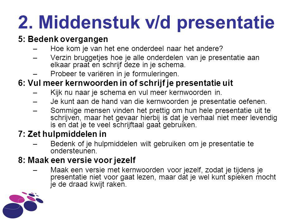 2. Middenstuk v/d presentatie 5: Bedenk overgangen –Hoe kom je van het ene onderdeel naar het andere? –Verzin bruggetjes hoe je alle onderdelen van je
