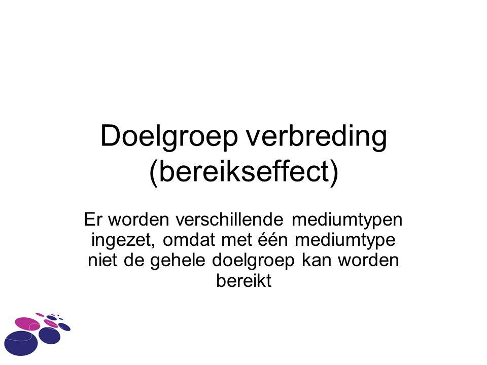 Doelgroep verbreding (bereikseffect) Er worden verschillende mediumtypen ingezet, omdat met één mediumtype niet de gehele doelgroep kan worden bereikt