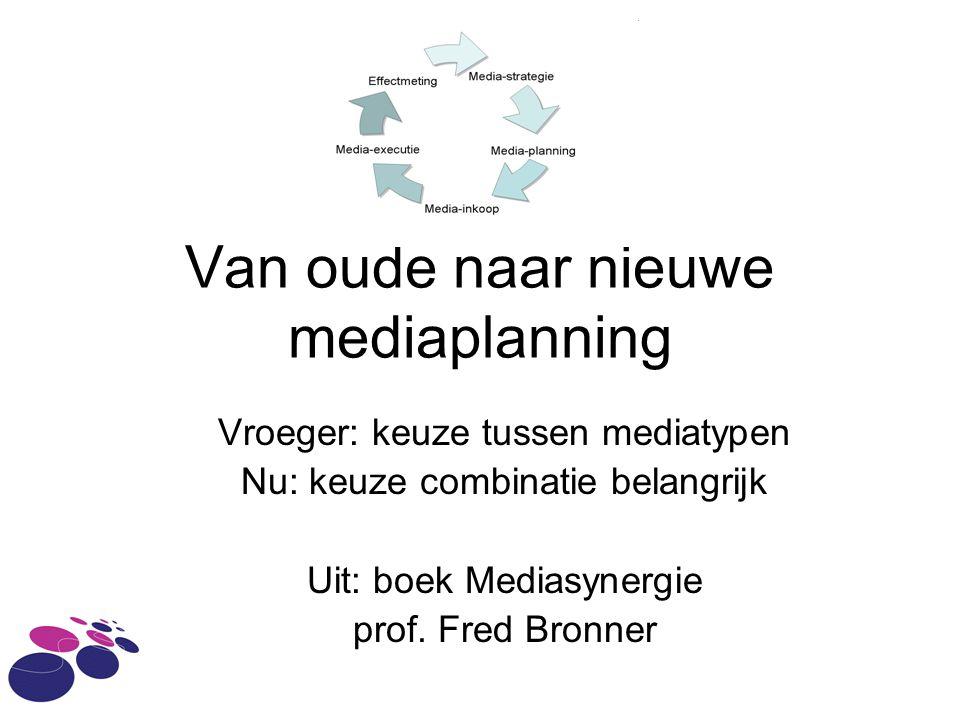 Van oude naar nieuwe mediaplanning Vroeger: keuze tussen mediatypen Nu: keuze combinatie belangrijk Uit: boek Mediasynergie prof. Fred Bronner