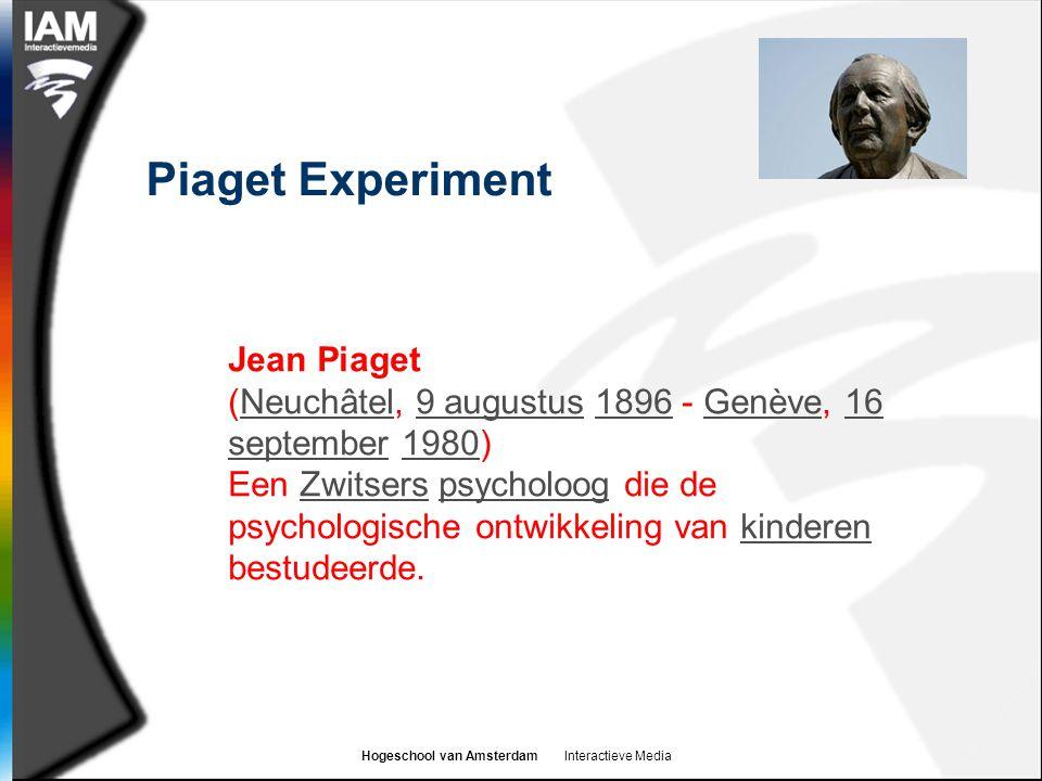 Hogeschool van Amsterdam Interactieve Media Piaget Experiment Jean Piaget (Neuchâtel, 9 augustus 1896 - Genève, 16 september 1980)Neuchâtel9 augustus1896Genève16 september1980 Een Zwitsers psycholoog die de psychologische ontwikkeling van kinderen bestudeerde.Zwitserspsycholoogkinderen