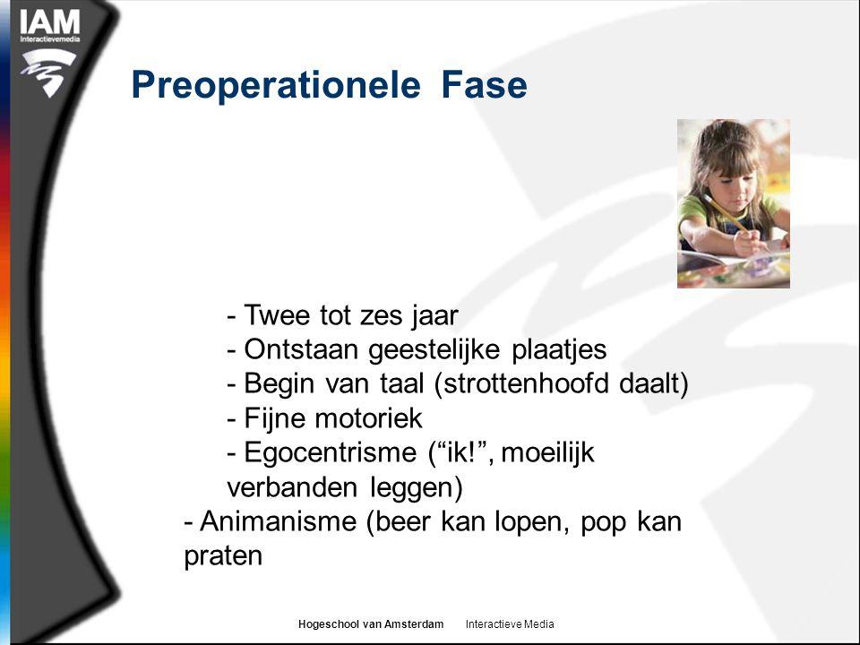 Hogeschool van Amsterdam Interactieve Media Preoperationele Fase - Twee tot zes jaar - Ontstaan geestelijke plaatjes - Begin van taal (strottenhoofd daalt) - Fijne motoriek - Egocentrisme ( ik! , moeilijk verbanden leggen) - Animanisme (beer kan lopen, pop kan praten