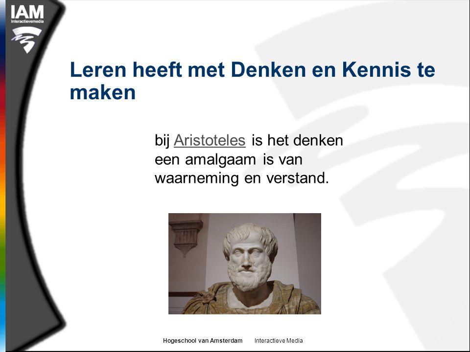 Hogeschool van Amsterdam Interactieve Media Leren heeft met Denken en Kennis te maken bij Aristoteles is het denken een amalgaam is van waarneming en verstand.Aristoteles