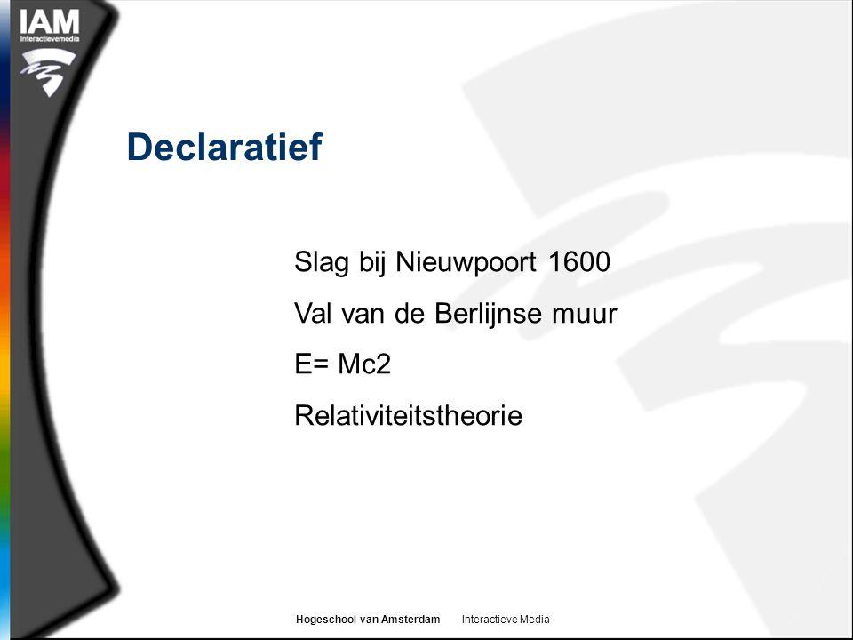 Hogeschool van Amsterdam Interactieve Media Declaratief Slag bij Nieuwpoort 1600 Val van de Berlijnse muur E= Mc2 Relativiteitstheorie