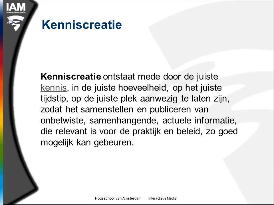 Hogeschool van Amsterdam Interactieve Media Kenniscreatie Kenniscreatie ontstaat mede door de juiste kennis, in de juiste hoeveelheid, op het juiste tijdstip, op de juiste plek aanwezig te laten zijn, zodat het samenstellen en publiceren van onbetwiste, samenhangende, actuele informatie, die relevant is voor de praktijk en beleid, zo goed mogelijk kan gebeuren.