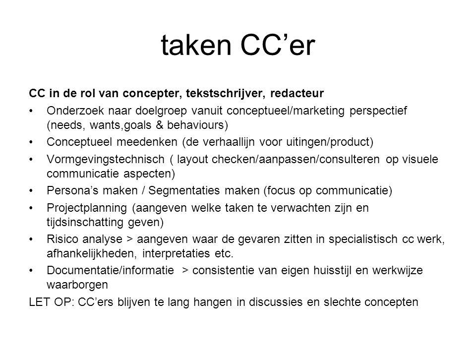 taken CC'er CC in de rol van concepter, tekstschrijver, redacteur Onderzoek naar doelgroep vanuit conceptueel/marketing perspectief (needs, wants,goals & behaviours) Conceptueel meedenken (de verhaallijn voor uitingen/product) Vormgevingstechnisch ( layout checken/aanpassen/consulteren op visuele communicatie aspecten) Persona's maken / Segmentaties maken (focus op communicatie) Projectplanning (aangeven welke taken te verwachten zijn en tijdsinschatting geven) Risico analyse > aangeven waar de gevaren zitten in specialistisch cc werk, afhankelijkheden, interpretaties etc.