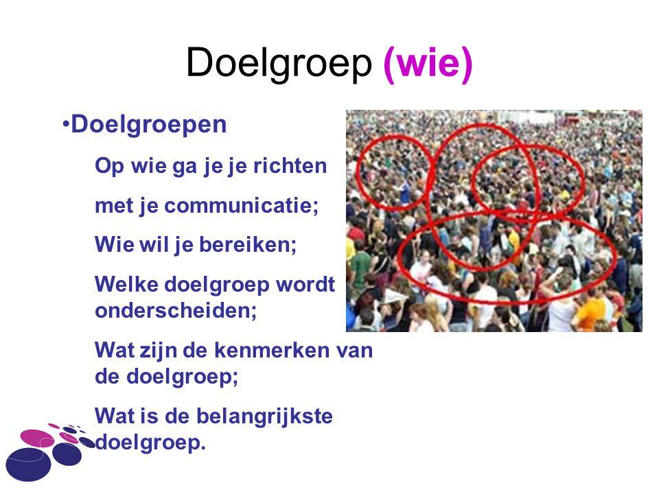 Doelgroep (wie) Doelgroepen Op wie ga je je richten met je communicatie; Wie wil je bereiken; Welke doelgroep wordt onderscheiden; Wat zijn de kenmerk