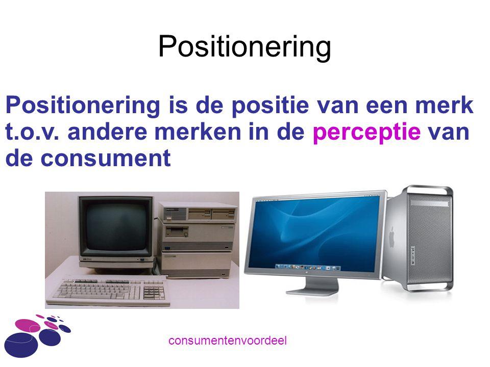 Positionering Positionering is de positie van een merk t.o.v. andere merken in de perceptie van de consument consumentenvoordeel