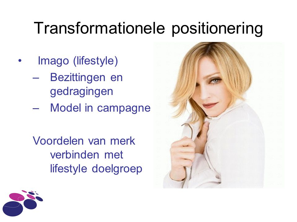 Transformationele positionering Imago (lifestyle) –Bezittingen en gedragingen –Model in campagne Voordelen van merk verbinden met lifestyle doelgroep