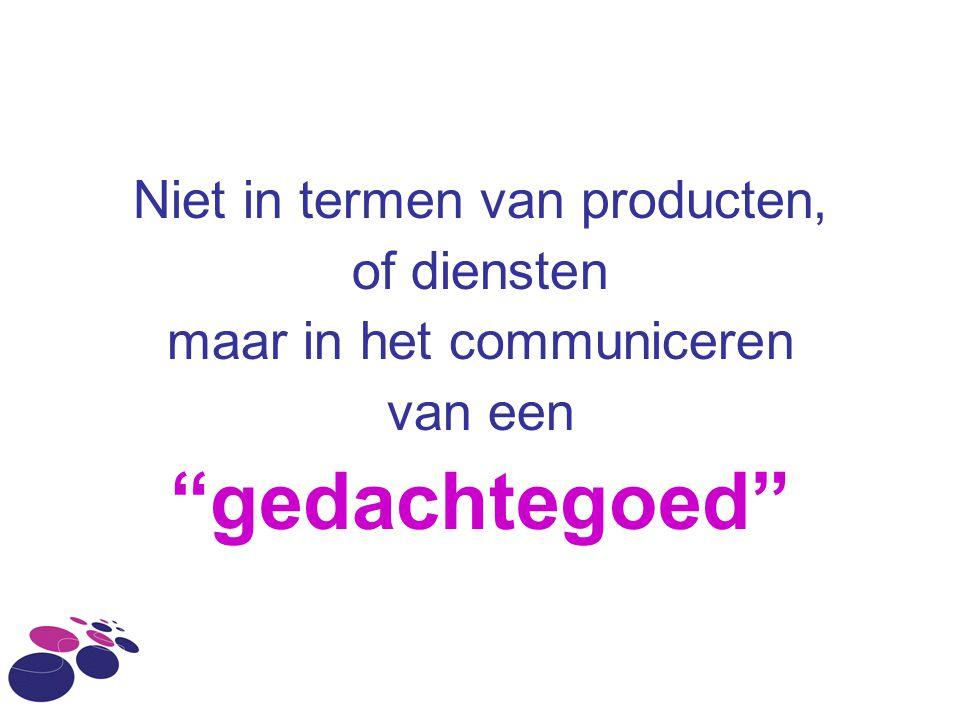 """Niet in termen van producten, of diensten maar in het communiceren van een """"gedachtegoed"""""""