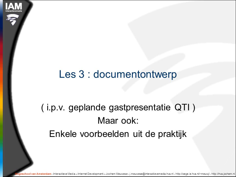 Hogeschool van Amsterdam - Interactieve Media – Internet Development – Jochem Meuwese - j.meuwese@interactievemedia.hva.nl - http://oege.ie.hva.nl/~meuwj/ - http://hva.jochem.nl XML bouwblokken  Element  Naam  Attributen  Kinderen  Elementen  Tekst  Attribuut  Naam  Waarde: tekst  Tekst  Karakters ( unicode )  Witruimte  Speciale karakters: < & &apos; >
