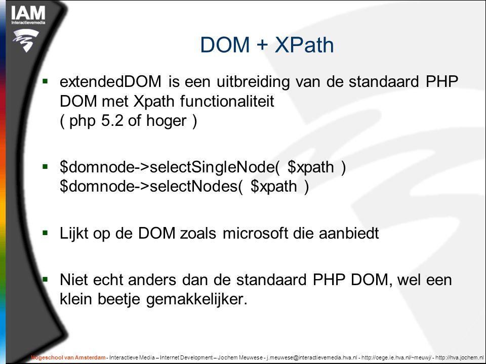 Hogeschool van Amsterdam - Interactieve Media – Internet Development – Jochem Meuwese - j.meuwese@interactievemedia.hva.nl - http://oege.ie.hva.nl/~meuwj/ - http://hva.jochem.nl DOM + XPath  extendedDOM is een uitbreiding van de standaard PHP DOM met Xpath functionaliteit ( php 5.2 of hoger )  $domnode->selectSingleNode( $xpath ) $domnode->selectNodes( $xpath )  Lijkt op de DOM zoals microsoft die aanbiedt  Niet echt anders dan de standaard PHP DOM, wel een klein beetje gemakkelijker.