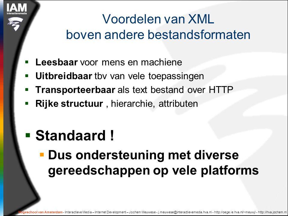 Hogeschool van Amsterdam - Interactieve Media – Internet Development – Jochem Meuwese - j.meuwese@interactievemedia.hva.nl - http://oege.ie.hva.nl/~meuwj/ - http://hva.jochem.nl Voordelen van XML boven andere bestandsformaten  Leesbaar voor mens en machiene  Uitbreidbaar tbv van vele toepassingen  Transporteerbaar als text bestand over HTTP  Rijke structuur, hierarchie, attributen  Standaard .
