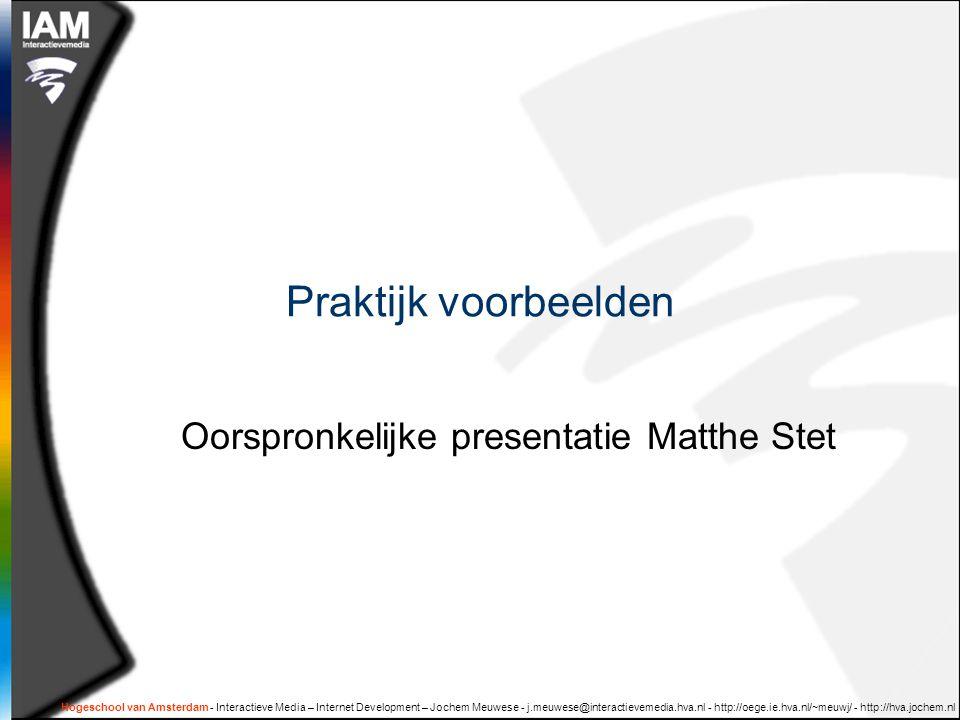 Hogeschool van Amsterdam - Interactieve Media – Internet Development – Jochem Meuwese - j.meuwese@interactievemedia.hva.nl - http://oege.ie.hva.nl/~meuwj/ - http://hva.jochem.nl Praktijk voorbeelden Oorspronkelijke presentatie Matthe Stet
