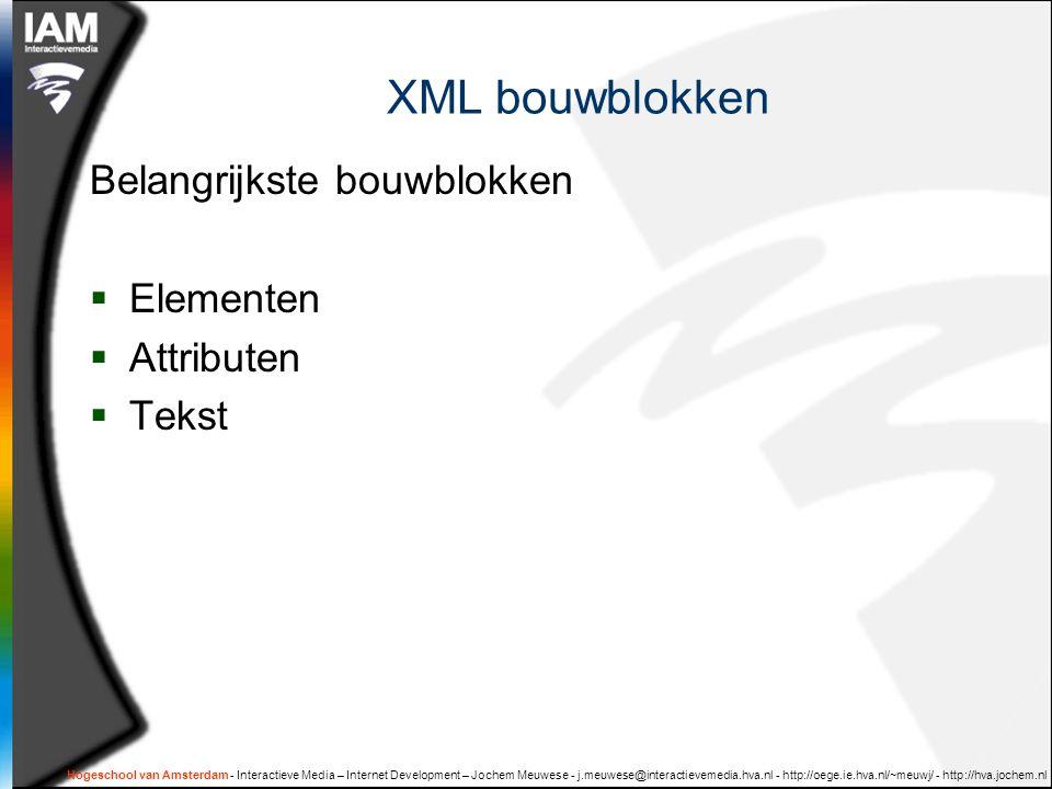 Hogeschool van Amsterdam - Interactieve Media – Internet Development – Jochem Meuwese - j.meuwese@interactievemedia.hva.nl - http://oege.ie.hva.nl/~meuwj/ - http://hva.jochem.nl XML bouwblokken Belangrijkste bouwblokken  Elementen  Attributen  Tekst