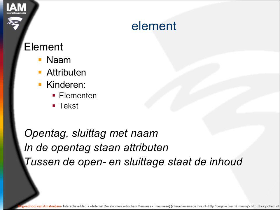 Hogeschool van Amsterdam - Interactieve Media – Internet Development – Jochem Meuwese - j.meuwese@interactievemedia.hva.nl - http://oege.ie.hva.nl/~meuwj/ - http://hva.jochem.nl element Element  Naam  Attributen  Kinderen:  Elementen  Tekst Opentag, sluittag met naam In de opentag staan attributen Tussen de open- en sluittage staat de inhoud