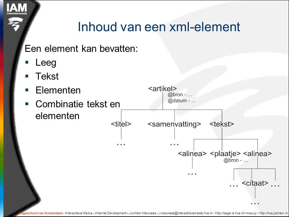 Hogeschool van Amsterdam - Interactieve Media – Internet Development – Jochem Meuwese - j.meuwese@interactievemedia.hva.nl - http://oege.ie.hva.nl/~meuwj/ - http://hva.jochem.nl Inhoud van een xml-element Een element kan bevatten:  Leeg  Tekst  Elementen  Combinatie tekst en elementen
