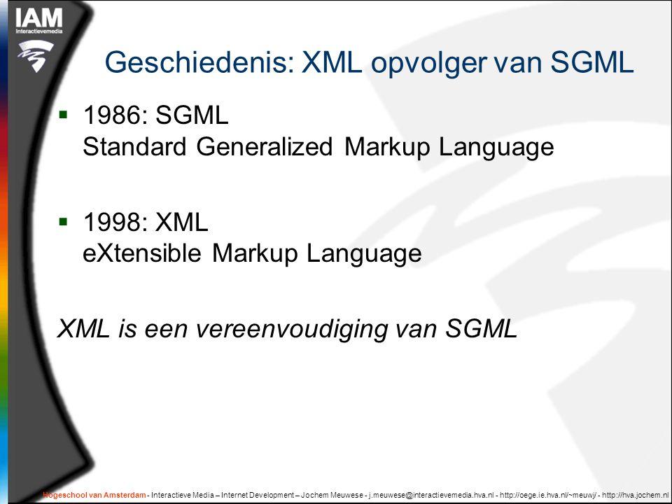 Hogeschool van Amsterdam - Interactieve Media – Internet Development – Jochem Meuwese - j.meuwese@interactievemedia.hva.nl - http://oege.ie.hva.nl/~meuwj/ - http://hva.jochem.nl Geschiedenis: XML opvolger van SGML  1986: SGML Standard Generalized Markup Language  1998: XML eXtensible Markup Language XML is een vereenvoudiging van SGML