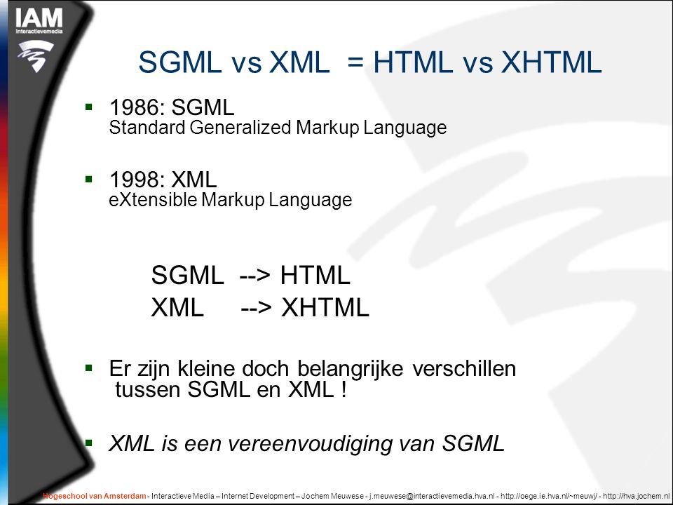 Hogeschool van Amsterdam - Interactieve Media – Internet Development – Jochem Meuwese - j.meuwese@interactievemedia.hva.nl - http://oege.ie.hva.nl/~meuwj/ - http://hva.jochem.nl SGML vs XML = HTML vs XHTML  1986: SGML Standard Generalized Markup Language  1998: XML eXtensible Markup Language SGML --> HTML XML --> XHTML  Er zijn kleine doch belangrijke verschillen tussen SGML en XML .