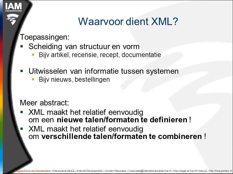 Hogeschool van Amsterdam - Interactieve Media – Internet Development – Jochem Meuwese - j.meuwese@interactievemedia.hva.nl - http://oege.ie.hva.nl/~meuwj/ - http://hva.jochem.nl Goede XML, stijl 'fouten' Wel wellformed XML, maar je mist het punt:  Non-xml Structuur in tekstelementen  Nummers in elementnamen  Variabiliteit in element- of attribuutnaam  Tekst én elementen in datageorienteerde XML  Niet groeperen van elementen Bestudeer document 'goed en foute ontwerppatronen'