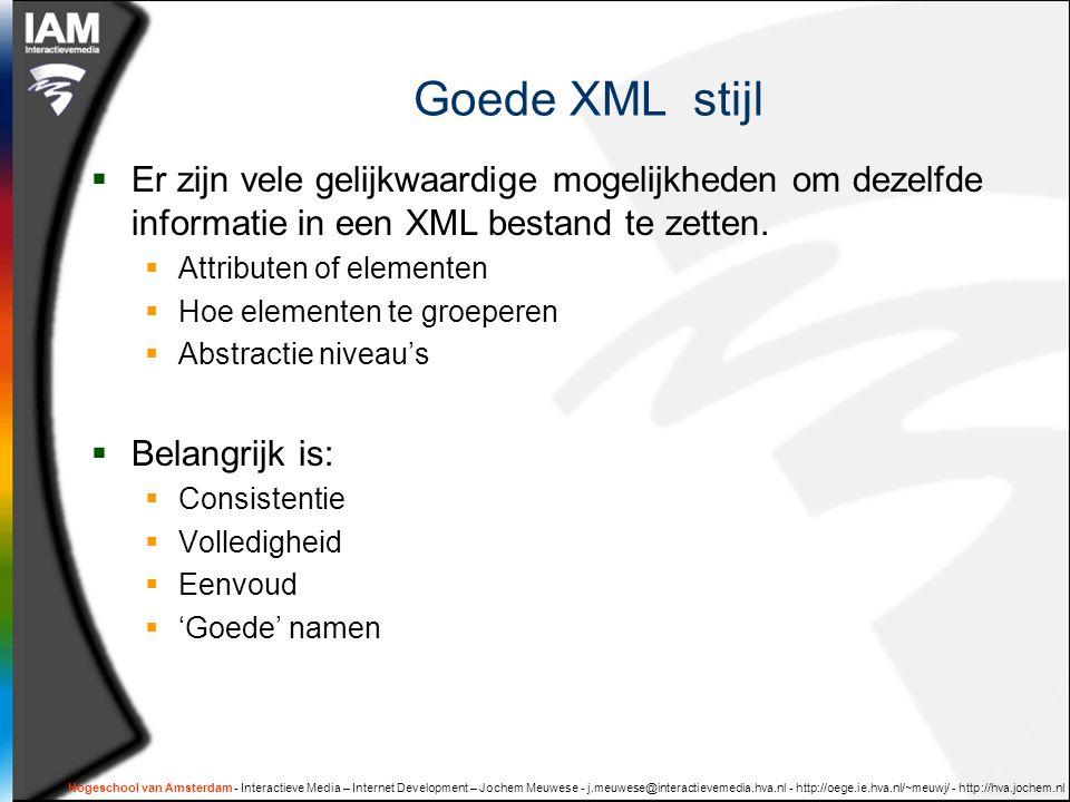 Hogeschool van Amsterdam - Interactieve Media – Internet Development – Jochem Meuwese - j.meuwese@interactievemedia.hva.nl - http://oege.ie.hva.nl/~meuwj/ - http://hva.jochem.nl Goede XML stijl  Er zijn vele gelijkwaardige mogelijkheden om dezelfde informatie in een XML bestand te zetten.