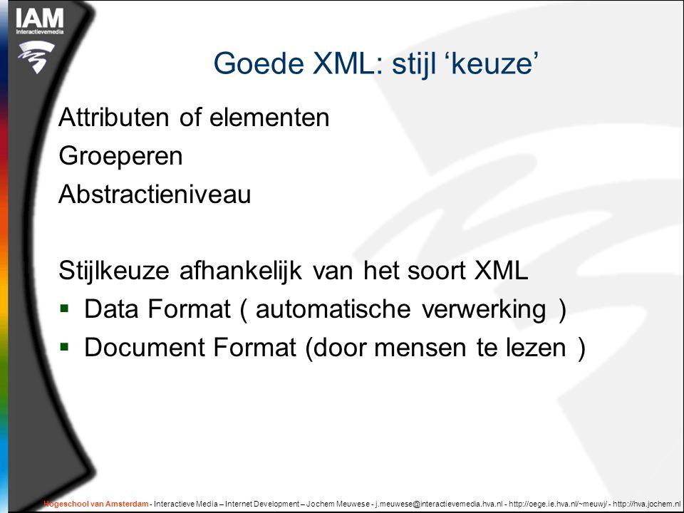 Hogeschool van Amsterdam - Interactieve Media – Internet Development – Jochem Meuwese - j.meuwese@interactievemedia.hva.nl - http://oege.ie.hva.nl/~meuwj/ - http://hva.jochem.nl Goede XML: stijl 'keuze' Attributen of elementen Groeperen Abstractieniveau Stijlkeuze afhankelijk van het soort XML  Data Format ( automatische verwerking )  Document Format (door mensen te lezen )
