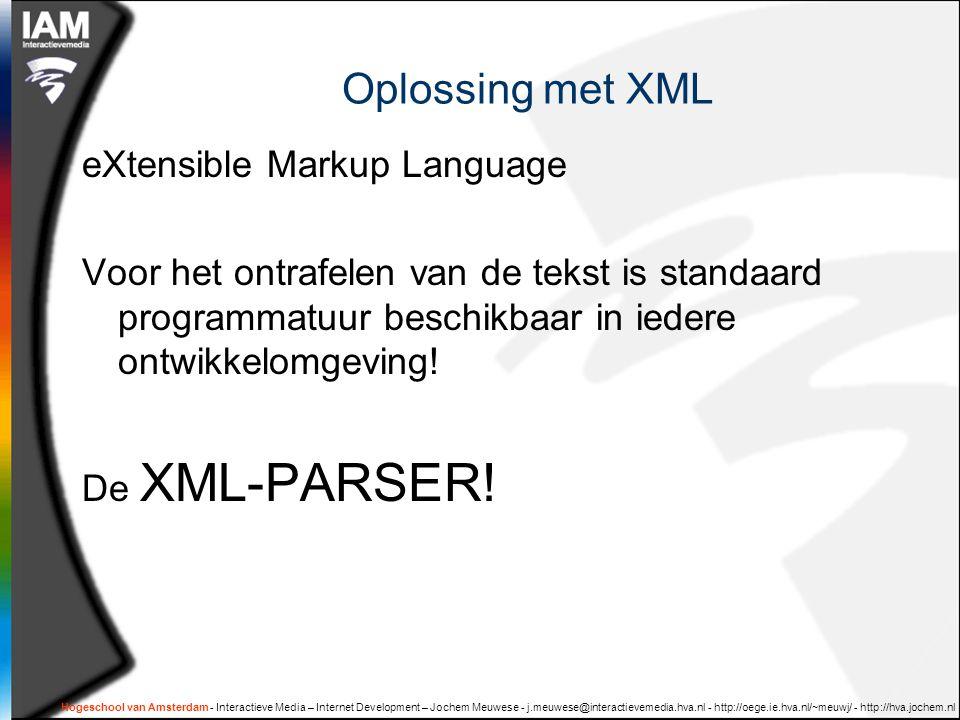 Hogeschool van Amsterdam - Interactieve Media – Internet Development – Jochem Meuwese - j.meuwese@interactievemedia.hva.nl - http://oege.ie.hva.nl/~meuwj/ - http://hva.jochem.nl Oplossing met XML eXtensible Markup Language Voor het ontrafelen van de tekst is standaard programmatuur beschikbaar in iedere ontwikkelomgeving.
