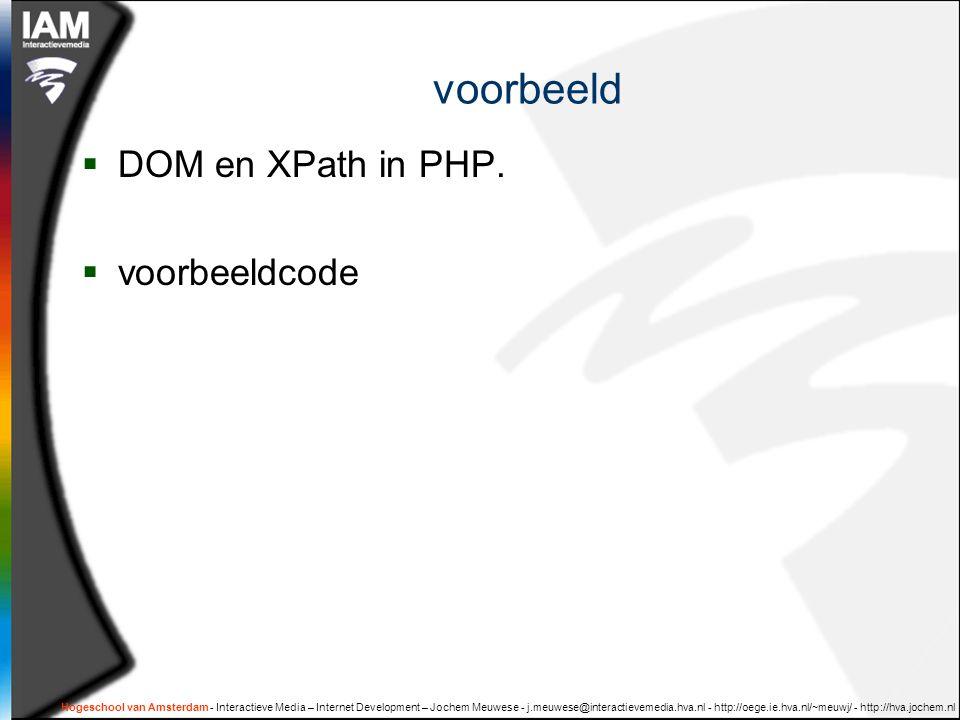 Hogeschool van Amsterdam - Interactieve Media – Internet Development – Jochem Meuwese - j.meuwese@interactievemedia.hva.nl - http://oege.ie.hva.nl/~meuwj/ - http://hva.jochem.nl voorbeeld  DOM en XPath in PHP.