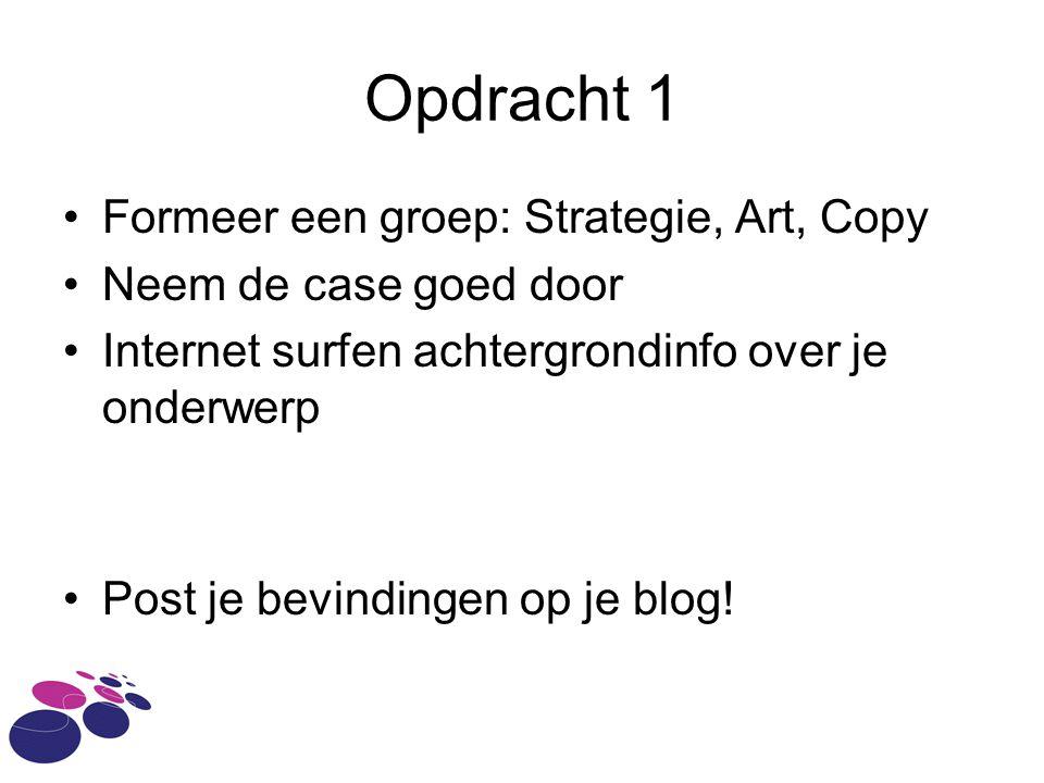 Opdracht 1 Formeer een groep: Strategie, Art, Copy Neem de case goed door Internet surfen achtergrondinfo over je onderwerp Post je bevindingen op je blog!