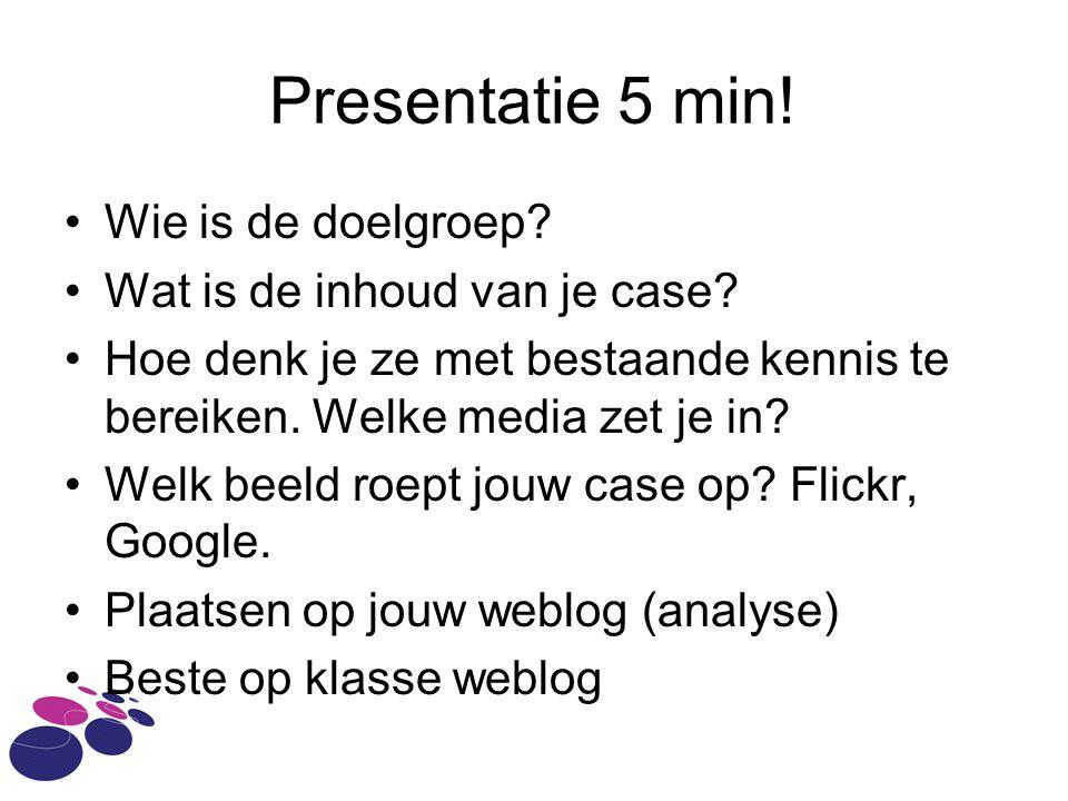 Presentatie 5 min. Wie is de doelgroep. Wat is de inhoud van je case.