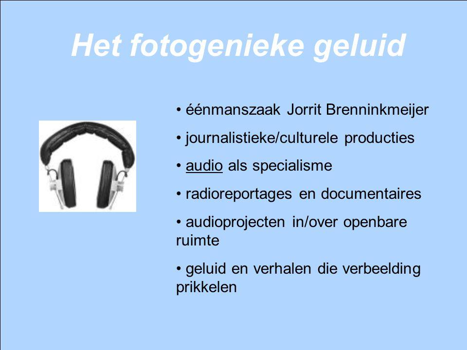 Het fotogenieke geluid éénmanszaak Jorrit Brenninkmeijer journalistieke/culturele producties audio als specialisme radioreportages en documentaires au