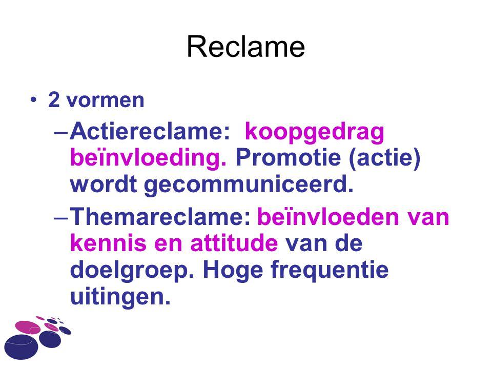 Reclame 2 vormen –Actiereclame: koopgedrag beïnvloeding. Promotie (actie) wordt gecommuniceerd. –Themareclame: beïnvloeden van kennis en attitude van